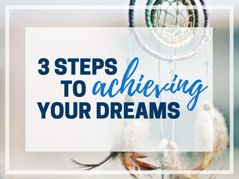 3 STEPS TO ACHIEVING YOUR DREAMS