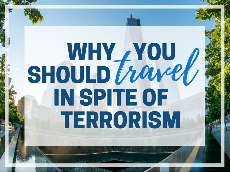 WHY YOU SHOULD TRAVEL IN SPITE OF TERRORISM