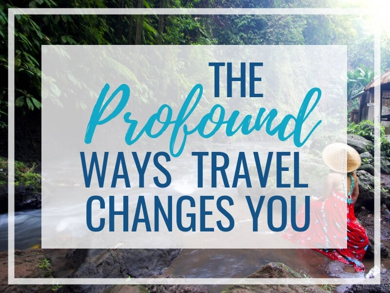 7 PROFOUND WAYS TRAVEL CHANGES YOU